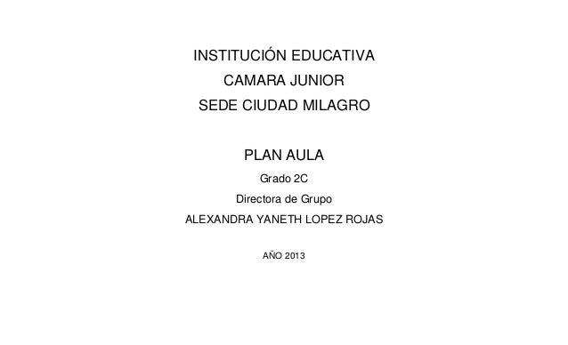 INSTITUCIÓN EDUCATIVA     CAMARA JUNIOR SEDE CIUDAD MILAGRO        PLAN AULA           Grado 2C       Directora de GrupoAL...