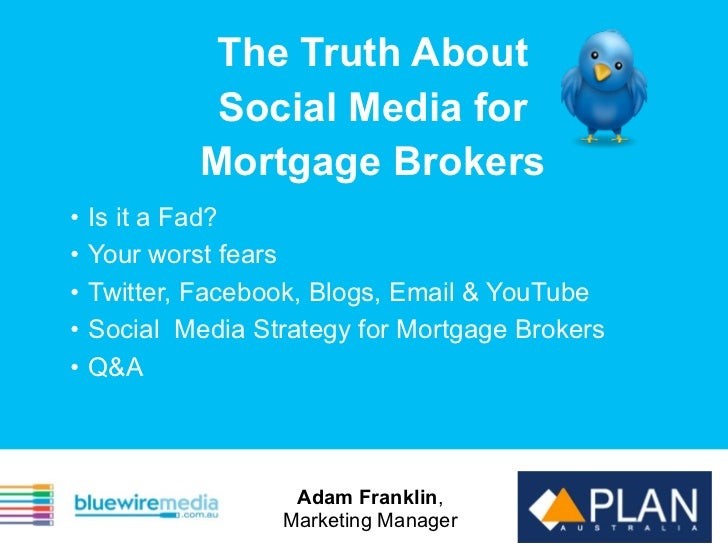 The Truth About              Social Media for             Mortgage Brokers•   Is it a Fad?•   Your worst fears•   Twitter,...