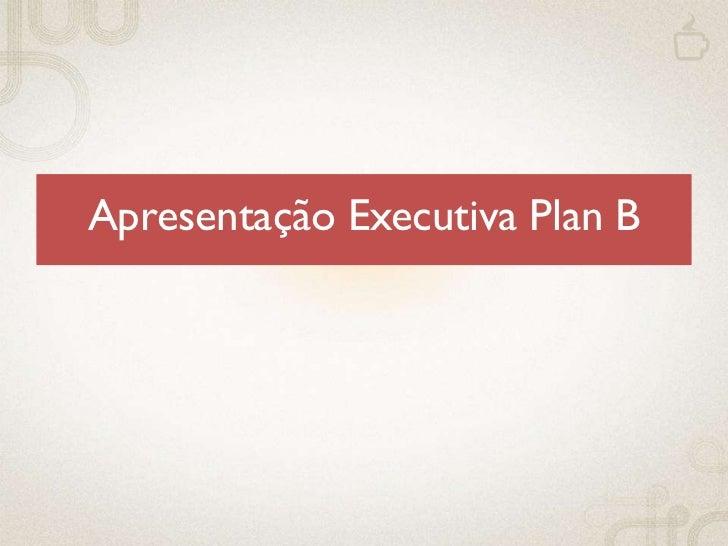 Apresentação Executiva Plan B