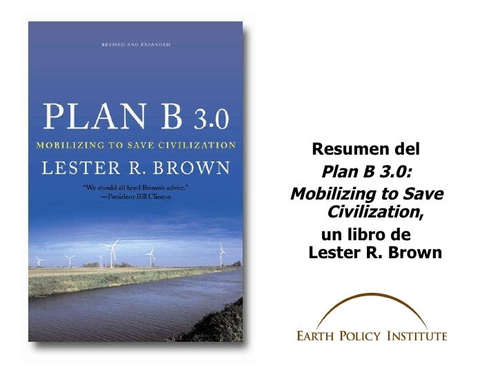<ul><li>Resumen  del </li></ul><ul><li>Plan B 3.0: </li></ul><ul><li>Mobilizing to Save Civilization , </li></ul><ul><li>u...