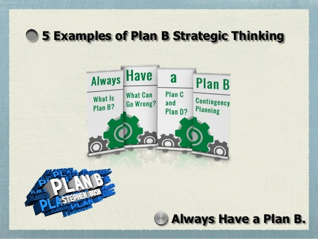 5 Examples of Plan B Strategic Thinking Always Have a Plan B.