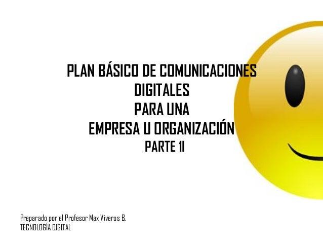PLAN BÁSICO DE COMUNICACIONES DIGITALES PARA UNA EMPRESA U ORGANIZACIÓN PARTE 1I Preparado por el Profesor Max Viveros B. ...
