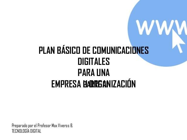 PLAN BÁSICO DE COMUNICACIONES DIGITALES PARA UNA EMPRESA U ORGANIZACIÓNPARTE III Preparado por el Profesor Max Viveros B. ...