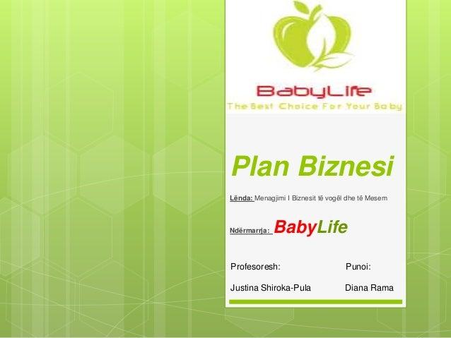 Plan Biznesi Lënda: Menagjimi I Biznesit të vogël dhe të Mesem Ndërmarrja: BabyLife Profesoresh: Punoi: Justina Shiroka-Pu...