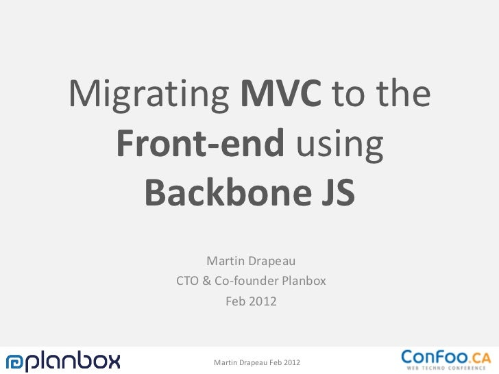 Migrating MVC to the  Front-end using    Backbone JS         Martin Drapeau     CTO & Co-founder Planbox            Feb 20...
