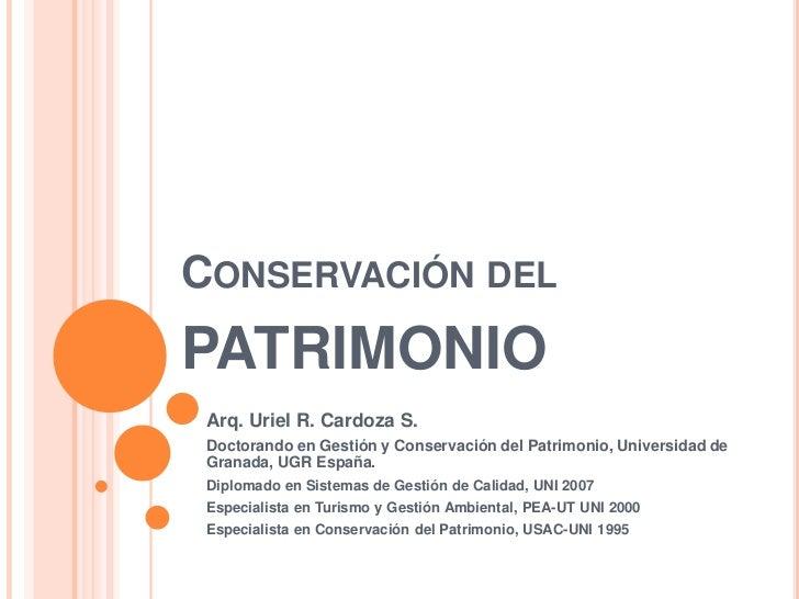 CONSERVACIÓN DELPATRIMONIO Arq. Uriel R. Cardoza S. Doctorando en Gestión y Conservación del Patrimonio, Universidad de Gr...