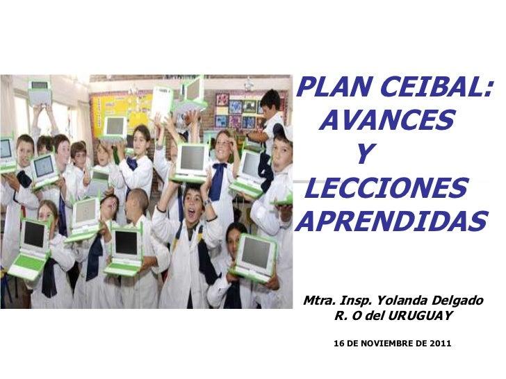 PLAN CEIBAL: AVANCES   YLECCIONESAPRENDIDASMtra. Insp. Yolanda Delgado     R. O del URUGUAY    16 DE NOVIEMBRE DE 2011