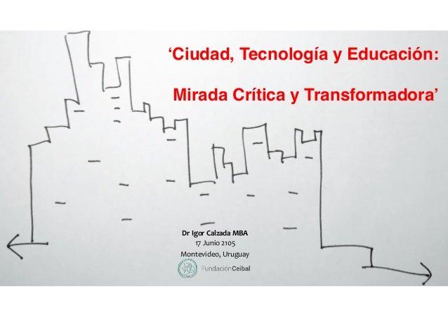 'Ciudad, Tecnología y Educación: Mirada Crítica y Transformadora' Dr  Igor  Calzada  MBA   17  Junio  2105  ...