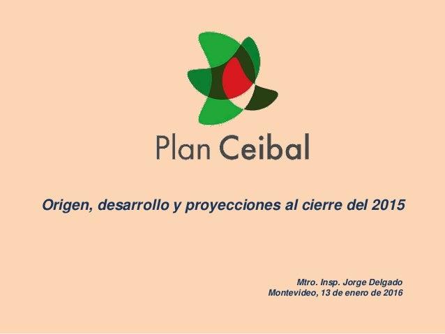 Origen, desarrollo y proyecciones al cierre del 2015 Mtro. Insp. Jorge Delgado Montevideo, 13 de enero de 2016