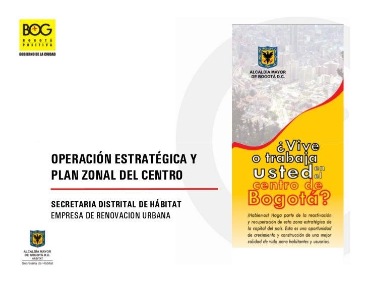 OPERACIÓN ESTRATÉGICA Y PLAN ZONAL DEL CENTRO  SECRETARIA DISTRITAL DE HÁBITAT EMPRESA DE RENOVACION URBANA