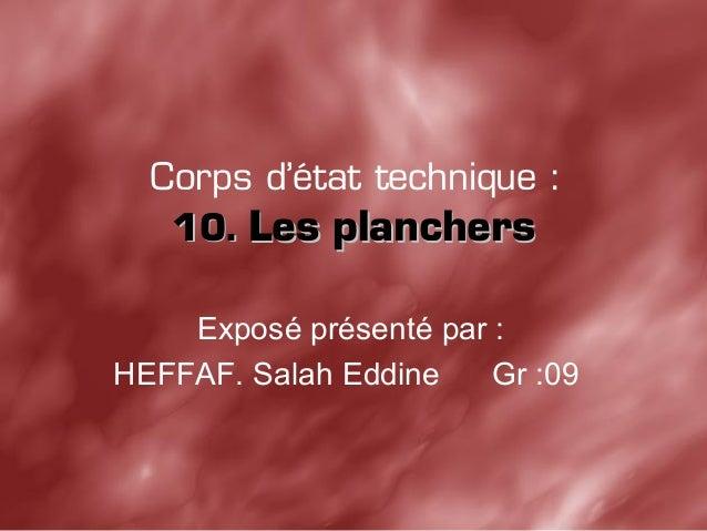 Corps d'état technique : 10.10. Les planchersLes planchers Exposé présenté par : HEFFAF. Salah Eddine Gr :09