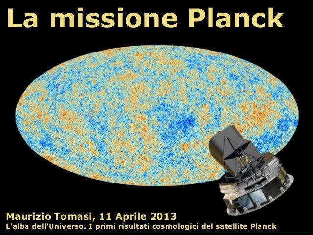 La missione PlanckMaurizio Tomasi, 11 Aprile 2013Lalba dellUniverso. I primi risultati cosmologici del satellite Planck