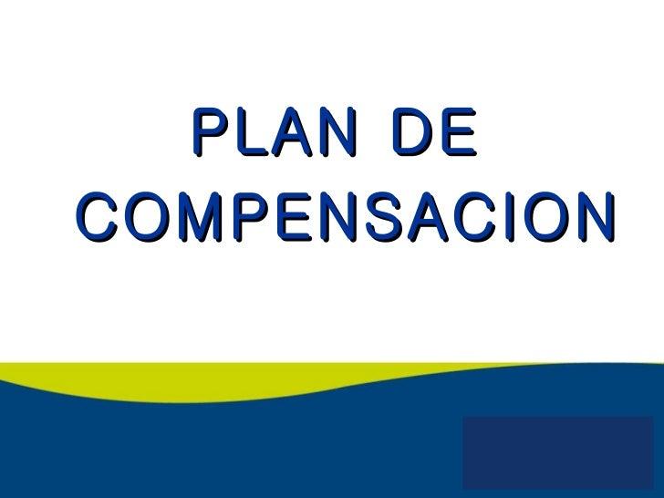 <ul><li>PLAN DE </li></ul><ul><li>COMPENSACION </li></ul>