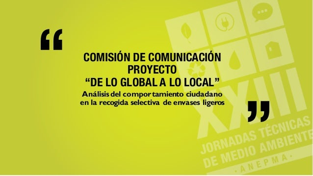 """COMISIÓN DE COMUNICACIÓN PROYECTO """"DE LO GLOBAL A LO LOCAL"""" Análisisdel comportamiento ciudadano en la recogida selectiva ..."""