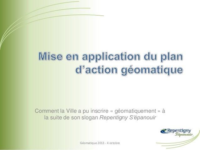 Comment la Ville a pu inscrire « géomatiquement » à la suite de son slogan Repentigny S'épanouir Géomatique 2013 - 4 octob...