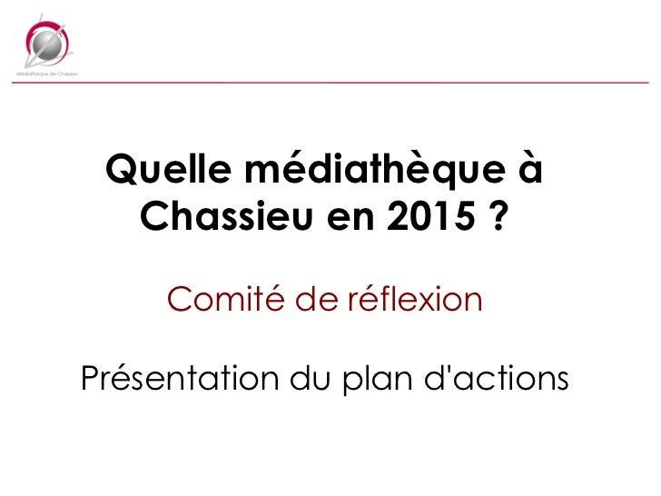 Quelle médiathèque à Chassieu en 2015 ? Comité de réflexion Présentation du plan d'actions