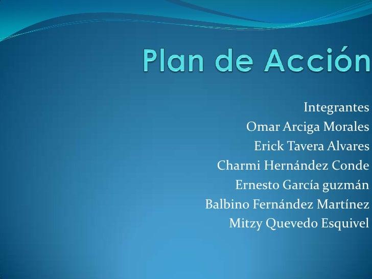 Plan de Acción <br />Integrantes<br />Omar Arciga Morales<br />Erick Tavera Alvares <br />Charmi Hernández Conde<br />Erne...
