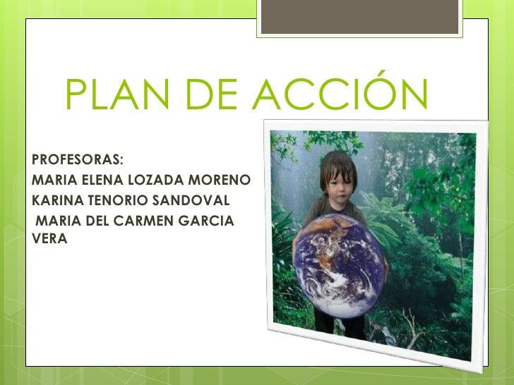 PLAN DE ACCIÓNPROFESORAS:MARIA ELENA LOZADA MORENOKARINA TENORIO SANDOVALMARIA DEL CARMEN GARCIAVERA