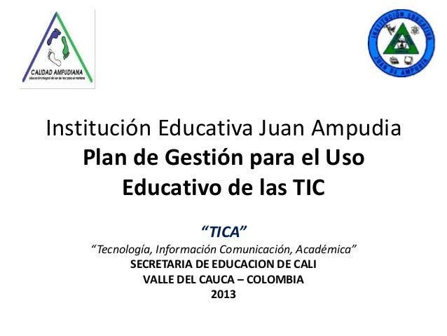 """Institución Educativa Juan Ampudia Plan de Gestión para el Uso Educativo de las TIC """"TICA"""" """"Tecnología, Información Comuni..."""