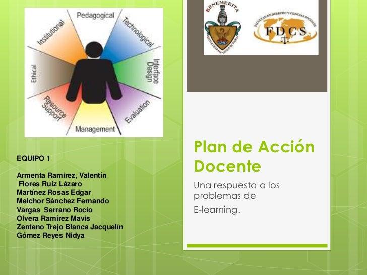 Plan de Acción Docente <br />Una respuesta a los problemas de <br />E-learning.<br />EQUIPO 1 <br />Armenta Ramirez, Valen...