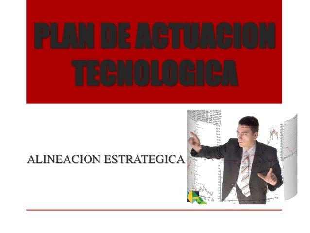 PLAN DE ACTUACION TECNOLOGICA ALINEACION ESTRATEGICA