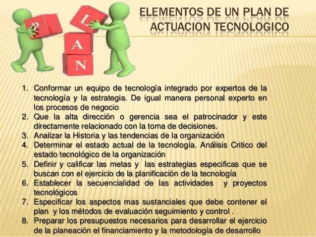 ELEMENTOS DE UN PLAN DE ACTUACION TECNOLOGICO  1. Conformar un equipo de tecnología integrado por expertos de la tecnologí...