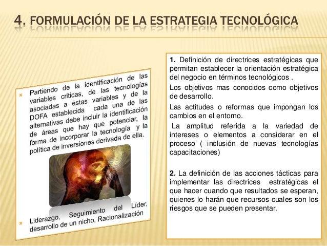 4. FORMULACIÓN DE LA ESTRATEGIA TECNOLÓGICA 1. Definición de directrices estratégicas que permitan establecer la orientaci...