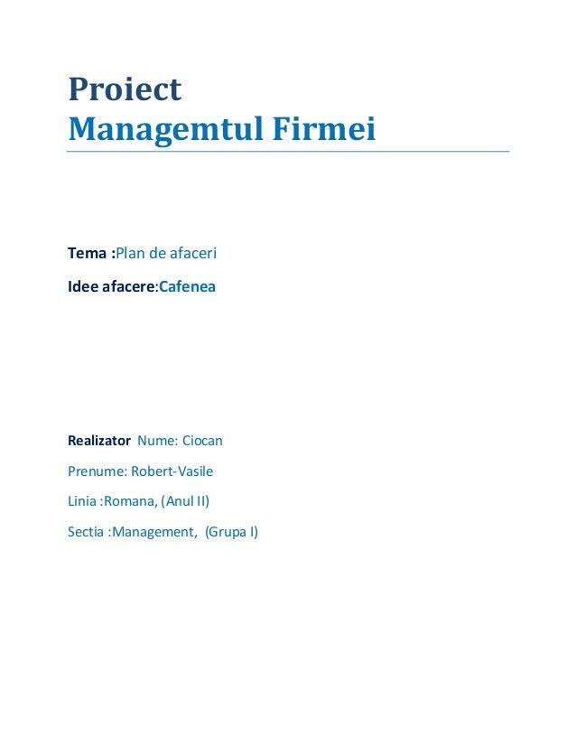 ProiectManagemtul FirmeiTema :Plan de afaceriIdee afacere:CafeneaRealizator Nume: CiocanPrenume: Robert-VasileLinia :Roman...