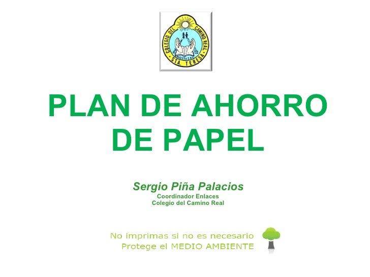 PLAN DE AHORRO DE PAPEL Sergio Piña Palacios Coordinador Enlaces Colegio del Camino Real