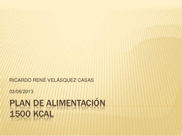 PLAN DE ALIMENTACIÓN1500 KCALRICARDO RENÉ VELÁSQUEZ CASAS03/06/2013