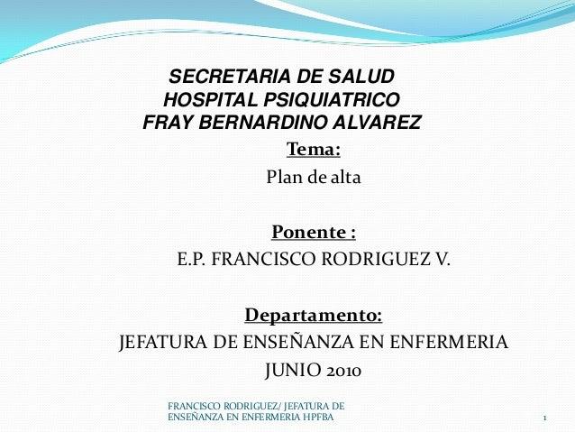 Tema:Plan de altaPonente :E.P. FRANCISCO RODRIGUEZ V.Departamento:JEFATURA DE ENSEÑANZA EN ENFERMERIAJUNIO 2010SECRETARIA ...