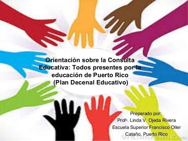 Orientación sobre la Consulta Educativa: Todos presentes por la educación de Puerto Rico (Plan Decenal Educativo)  Prepara...