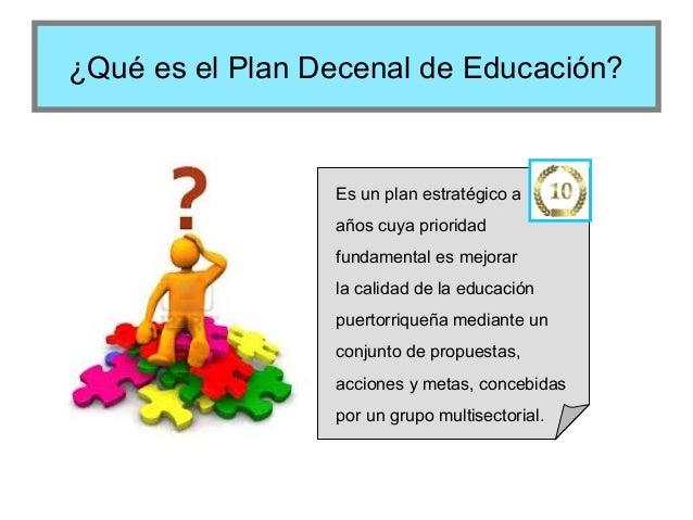 ¿Qué es el Plan Decenal de Educación?  Es un plan estratégico a años cuya prioridad fundamental es mejorar la calidad de l...