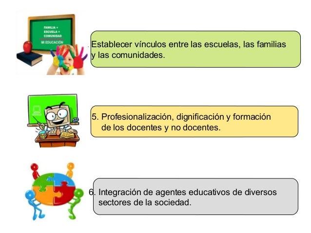 4. Establecer vínculos entre las escuelas, las familias y las comunidades.  5. Profesionalización, dignificación y formaci...
