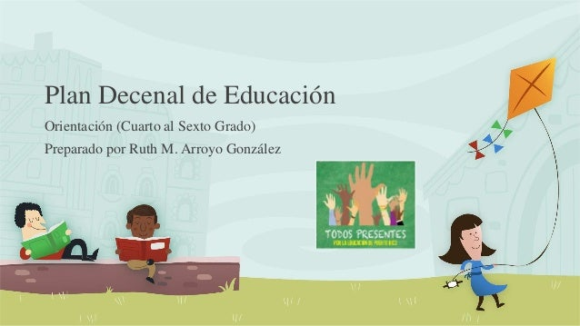 Plan Decenal de Educación Orientación (Cuarto al Sexto Grado) Preparado por Ruth M. Arroyo González