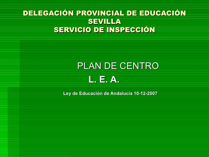 DELEGACIÓN PROVINCIAL DE EDUCACIÓN SEVILLA SERVICIO DE INSPECCIÓN PLAN DE CENTRO L. E. A.  Ley de Educación de Andalucía 1...