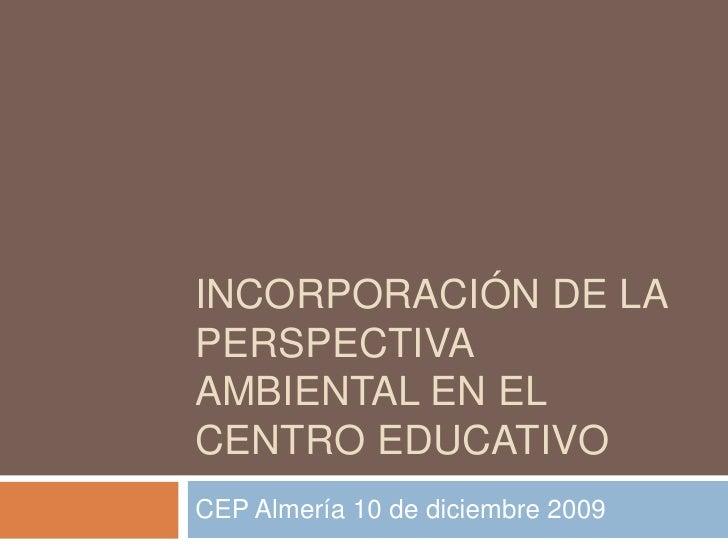 Incorporación de la perspectiva AMBIENTAL EN EL CENTRO EDUCATIVO<br />CEP Almería 10 de diciembre 2009<br />