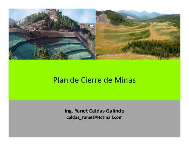 Ing. Yanet Caldas Galindo CIP: 115456 Caldas_Yanet@Hotmail.com Plan de Cierre de Minas