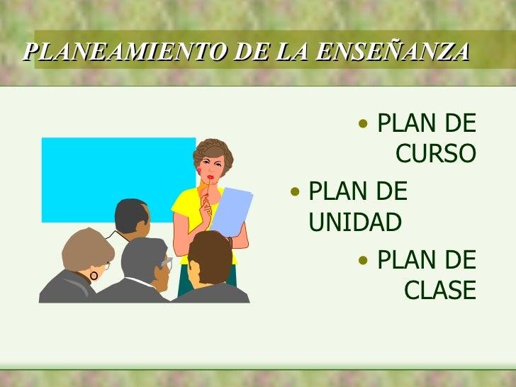 PLANEAMIENTO DE LA ENSEÑANZA <ul><li>PLAN DE CURSO </li></ul><ul><li>PLAN DE UNIDAD </li></ul><ul><li>PLAN DE CLASE </li><...