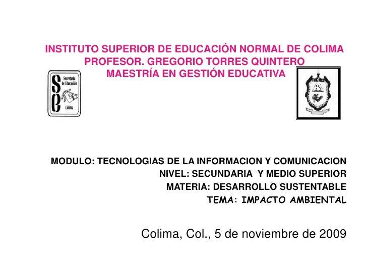 INSTITUTO SUPERIOR DE EDUCACIÓN NORMAL DE COLIMAPROFESOR. GREGORIO TORRES QUINTERO MAESTRÍA EN GESTIÓN EDUCATIVA<br />MODU...