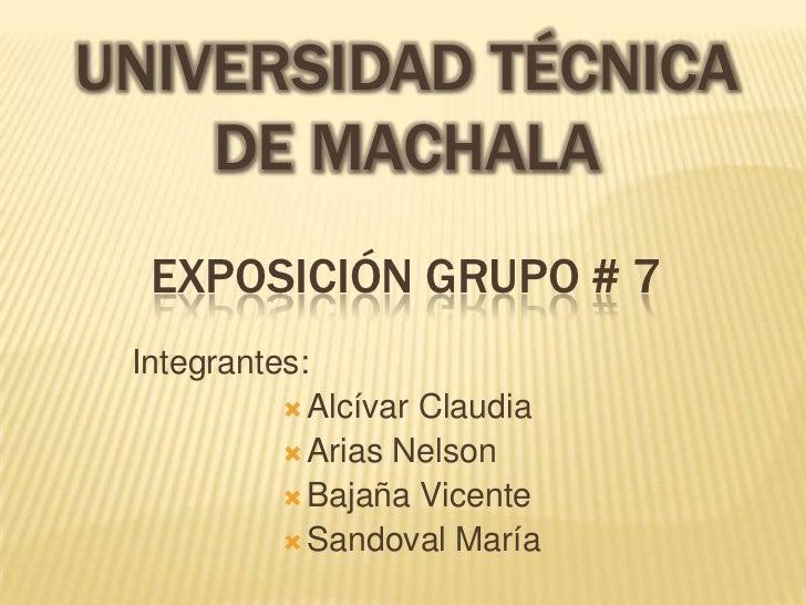 UNIVERSIDAD TÉCNICA    DE MACHALA  EXPOSICIÓN GRUPO # 7 Integrantes:            Alcívar Claudia            Arias Nelson ...