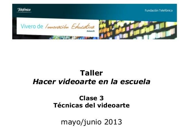 TallerHacer videoarte en la escuelaClase 3Técnicas del videoartemayo/junio 2013