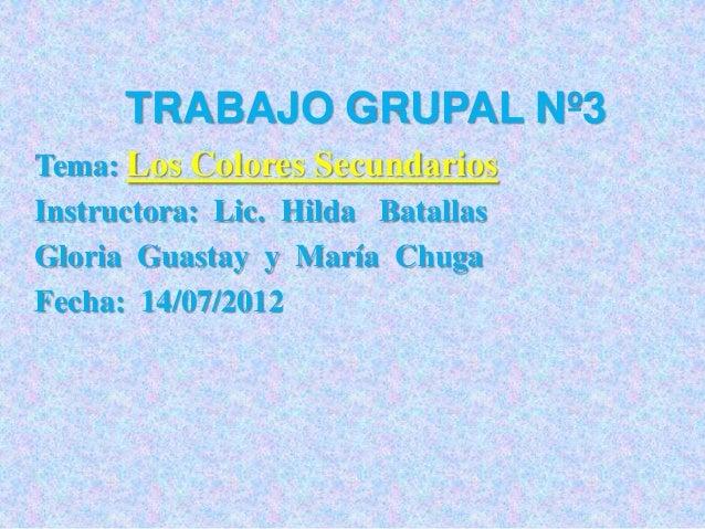 TRABAJO GRUPAL Nº3 Tema: Los Colores Secundarios Instructora: Lic. Hilda Batallas Gloria Guastay y María Chuga Fecha: 14/0...