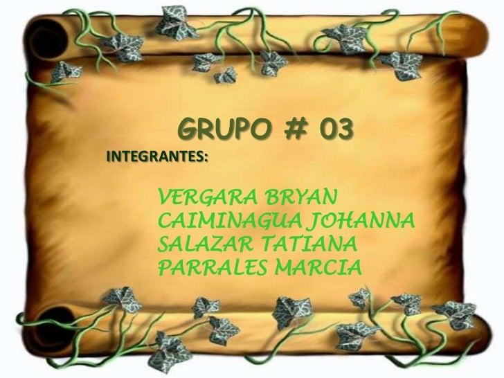 GRUPO # 03INTEGRANTES:     VERGARA BRYAN     CAIMINAGUA JOHANNA     SALAZAR TATIANA     PARRALES MARCIA