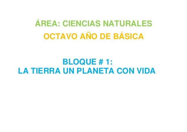 ÁREA: CIENCIAS NATURALES OCTAVO AÑO DE BÁSICA BLOQUE # 1: LA TIERRA UN PLANETA CON VIDA