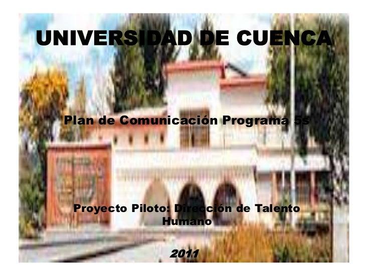 UNIVERSIDAD DE CUENCA Plan de Comunicación Programa 5s  Proyecto Piloto: Dirección de Talento                Humano       ...