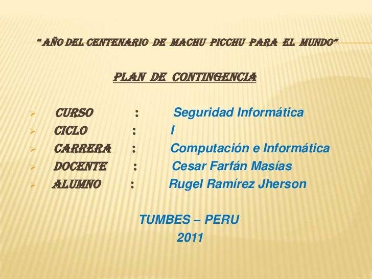 """""""AÑO DEL CENTENARIO  DE  MACHU  PICCHU  PARA  EL  MUNDO""""<br />PLAN  DE  CONTINGENCIA<br /><ul><li>CURSO              :  Se..."""