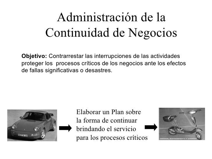 Administración de la Continuidad de Negocios Objetivo:  Contrarrestar las interrupciones de las actividades proteger los  ...