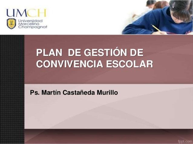 PLAN DE GESTIÓN DE CONVIVENCIA ESCOLAR Ps. Martín Castañeda Murillo