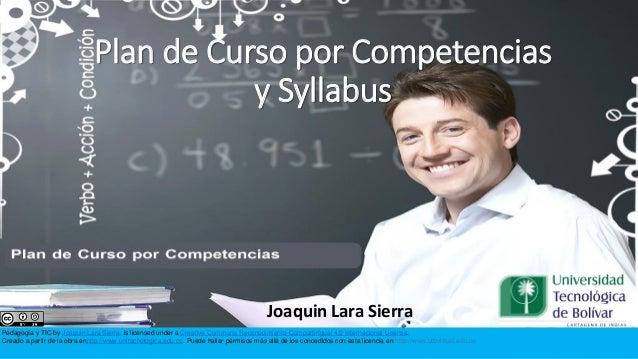 Plan de Curso por Competencias y Syllabus  Joaquin Lara Sierra Pedagogía y TIC by Joaquin Lara Sierra. is licensed under a...